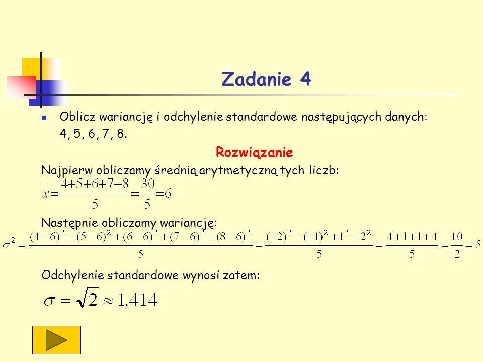 Zadanie 4 Oblicz wariancję i odchylenie standardowe następujących danych: 4, 5, 6, 7, 8. Rozwiązanie Najpierw obliczamy średnią arytmetyczną tych licz