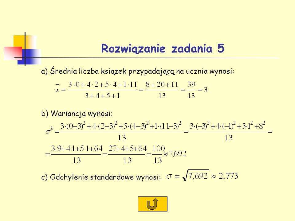 Rozwiązanie zadania 5 a) Średnia liczba książek przypadającą na ucznia wynosi: b) Wariancja wynosi: c) Odchylenie standardowe wynosi: