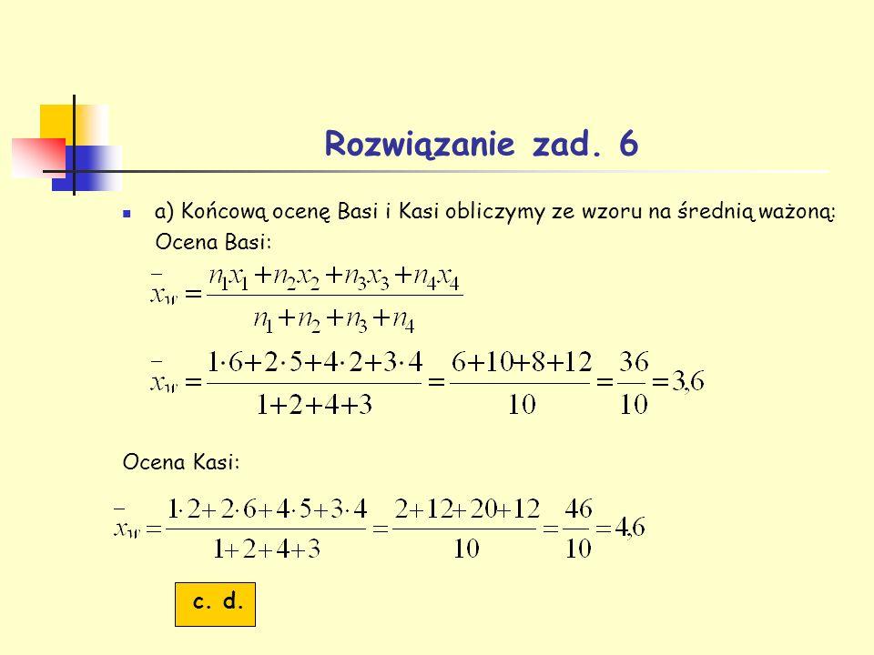 Rozwiązanie zad. 6 a) Końcową ocenę Basi i Kasi obliczymy ze wzoru na średnią ważoną: Ocena Basi: Ocena Kasi: c. d.