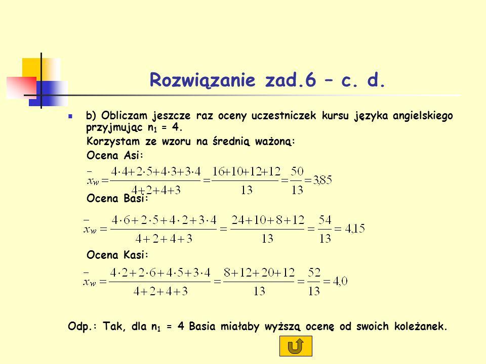 Rozwiązanie zad.6 – c. d. b) Obliczam jeszcze raz oceny uczestniczek kursu języka angielskiego przyjmując n 1 = 4. Korzystam ze wzoru na średnią ważon