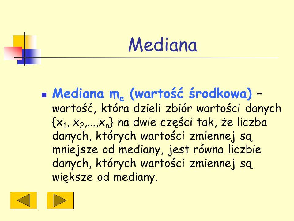 Mediana Mediana m e (wartość środkowa) – wartość, która dzieli zbiór wartości danych {x 1, x 2,...,x n } na dwie części tak, że liczba danych, których