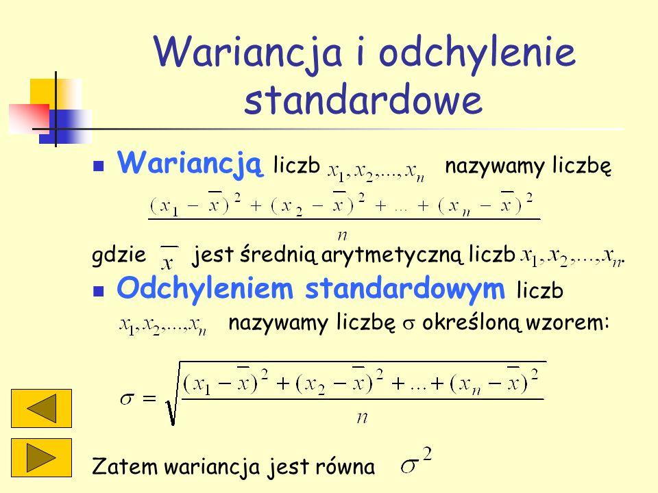 Wariancja i odchylenie standardowe Wariancją liczb nazywamy liczbę gdzie jest średnią arytmetyczną liczb. Odchyleniem standardowym liczb nazywamy licz