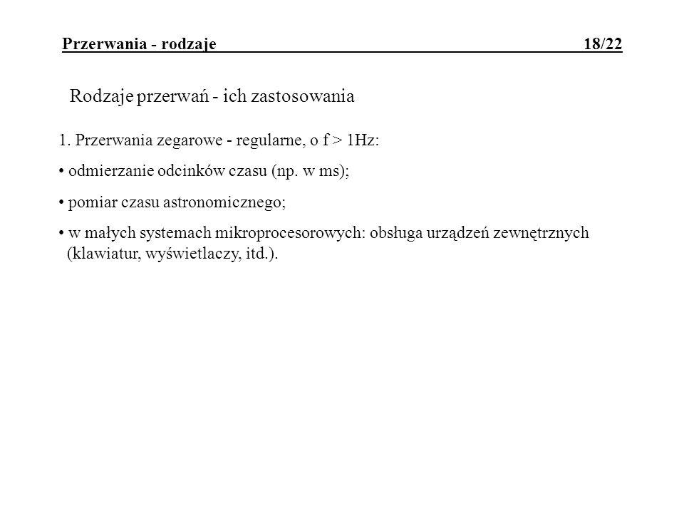 Przerwania - rodzaje 18/22 Rodzaje przerwań - ich zastosowania 1. Przerwania zegarowe - regularne, o f > 1Hz: odmierzanie odcinków czasu (np. w ms); p