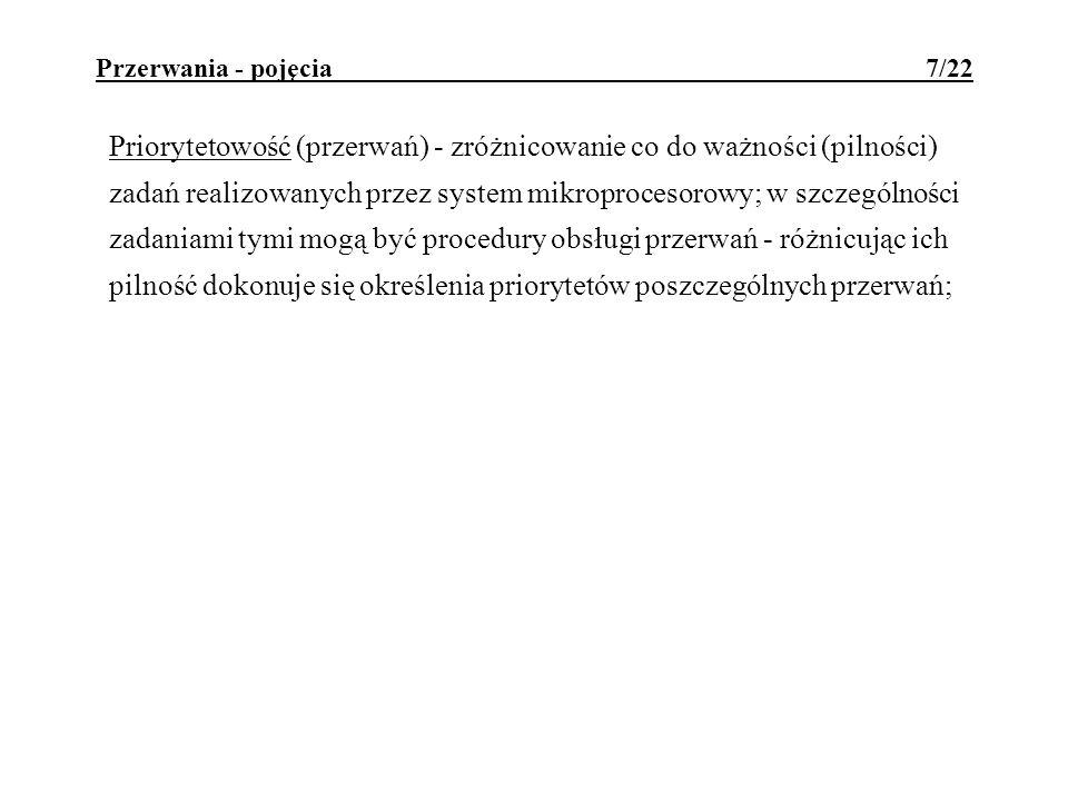 Przerwania - pojęcia 7/22 Priorytetowość (przerwań) - zróżnicowanie co do ważności (pilności) zadań realizowanych przez system mikroprocesorowy; w szc