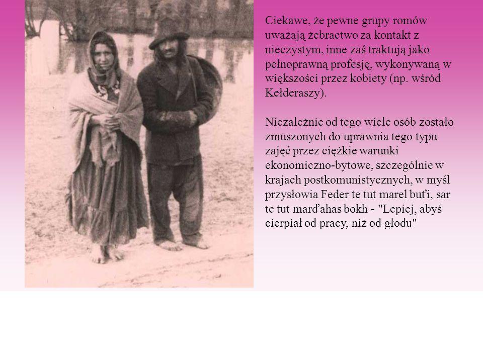 Ciekawe, że pewne grupy romów uważają żebractwo za kontakt z nieczystym, inne zaś traktują jako pełnoprawną profesję, wykonywaną w większości przez ko