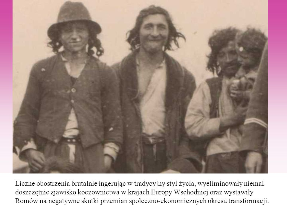 Liczne obostrzenia brutalnie ingerując w tradycyjny styl życia, wyeliminowały niemal doszczętnie zjawisko koczownictwa w krajach Europy Wschodniej ora