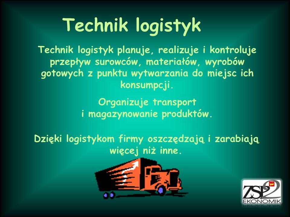 Technik logistyk Technik logistyk planuje, realizuje i kontroluje przepływ surowców, materiałów, wyrobów gotowych z punktu wytwarzania do miejsc ich k