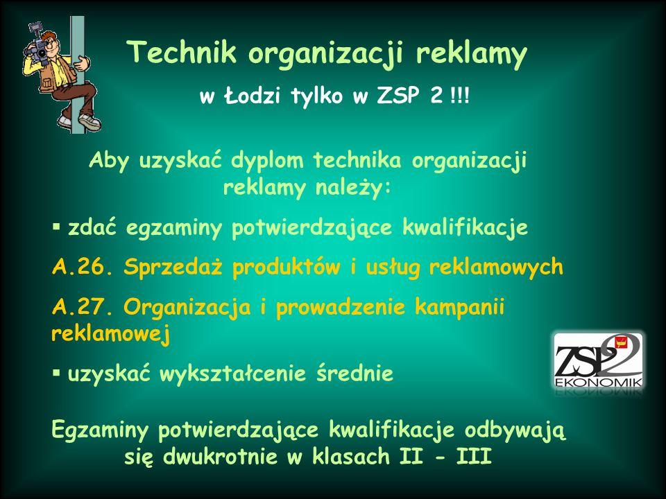 w Łodzi tylko w ZSP 2 !!! Aby uzyskać dyplom technika organizacji reklamy należy: zdać egzaminy potwierdzające kwalifikacje A.26. Sprzedaż produktów i
