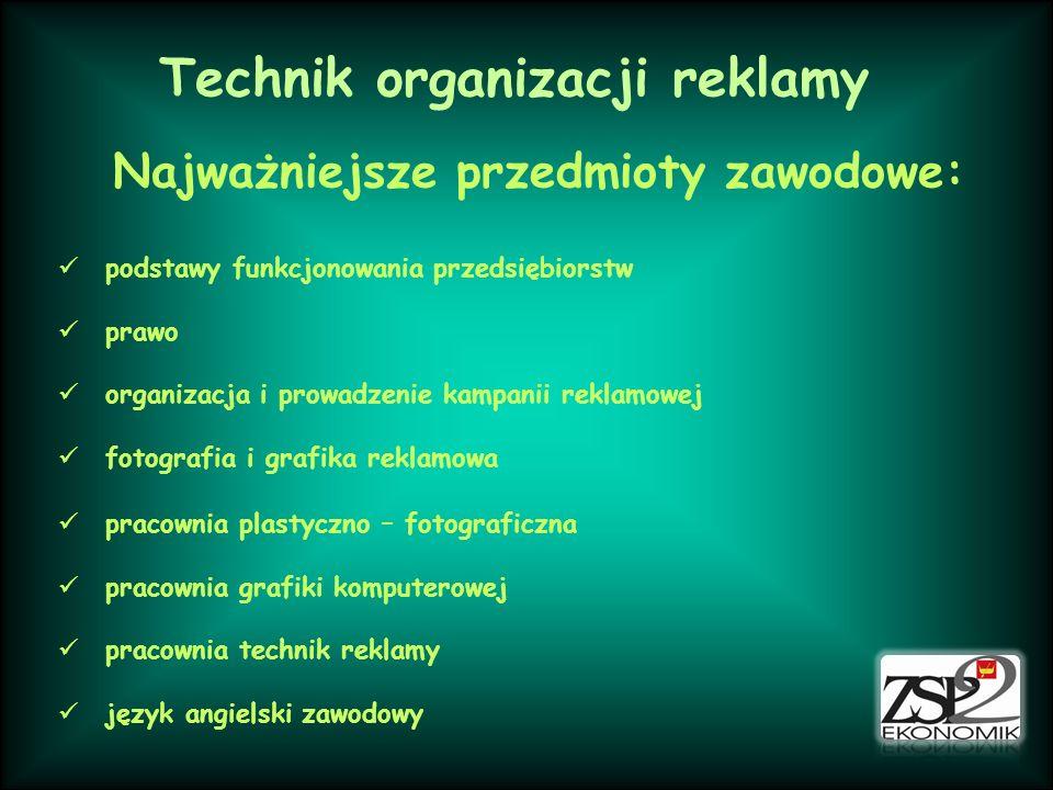 Technik organizacji reklamy Najważniejsze przedmioty zawodowe: podstawy funkcjonowania przedsiębiorstw prawo organizacja i prowadzenie kampanii reklam