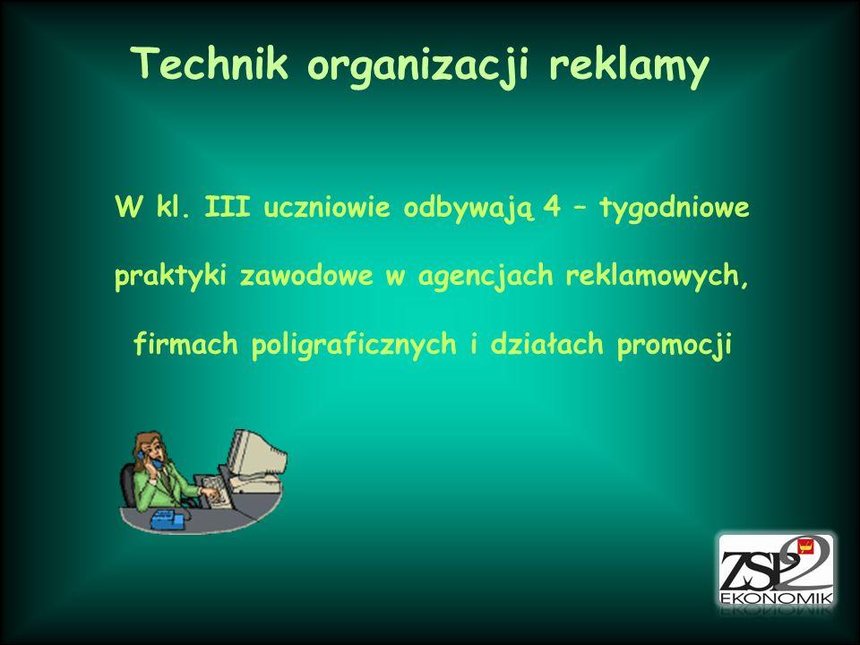 Technik organizacji reklamy W kl. III uczniowie odbywają 4 – tygodniowe praktyki zawodowe w agencjach reklamowych, firmach poligraficznych i działach