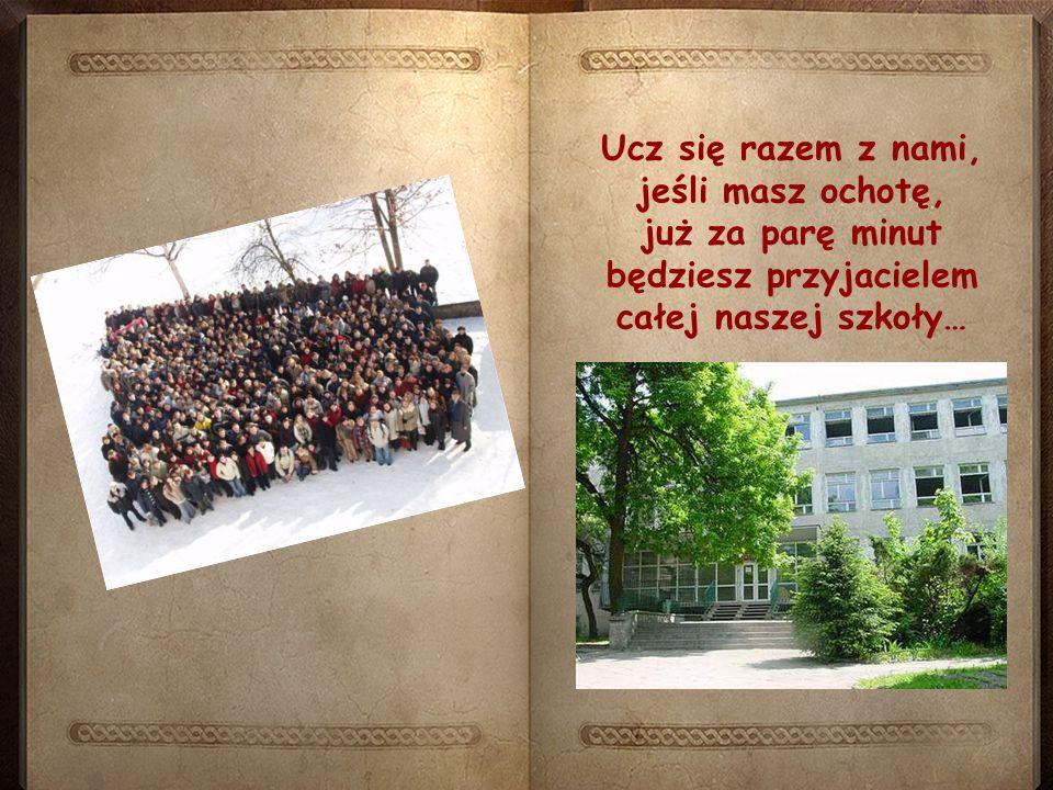 Ucz się razem z nami, jeśli masz ochotę, już za parę minut będziesz przyjacielem całej naszej szkoły…