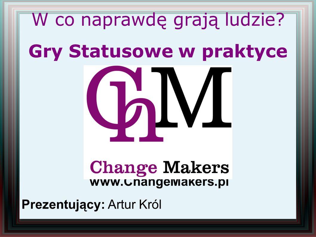 W co naprawdę grają ludzie? Gry Statusowe w praktyce www.ChangeMakers.pl Prezentujący: Artur Król
