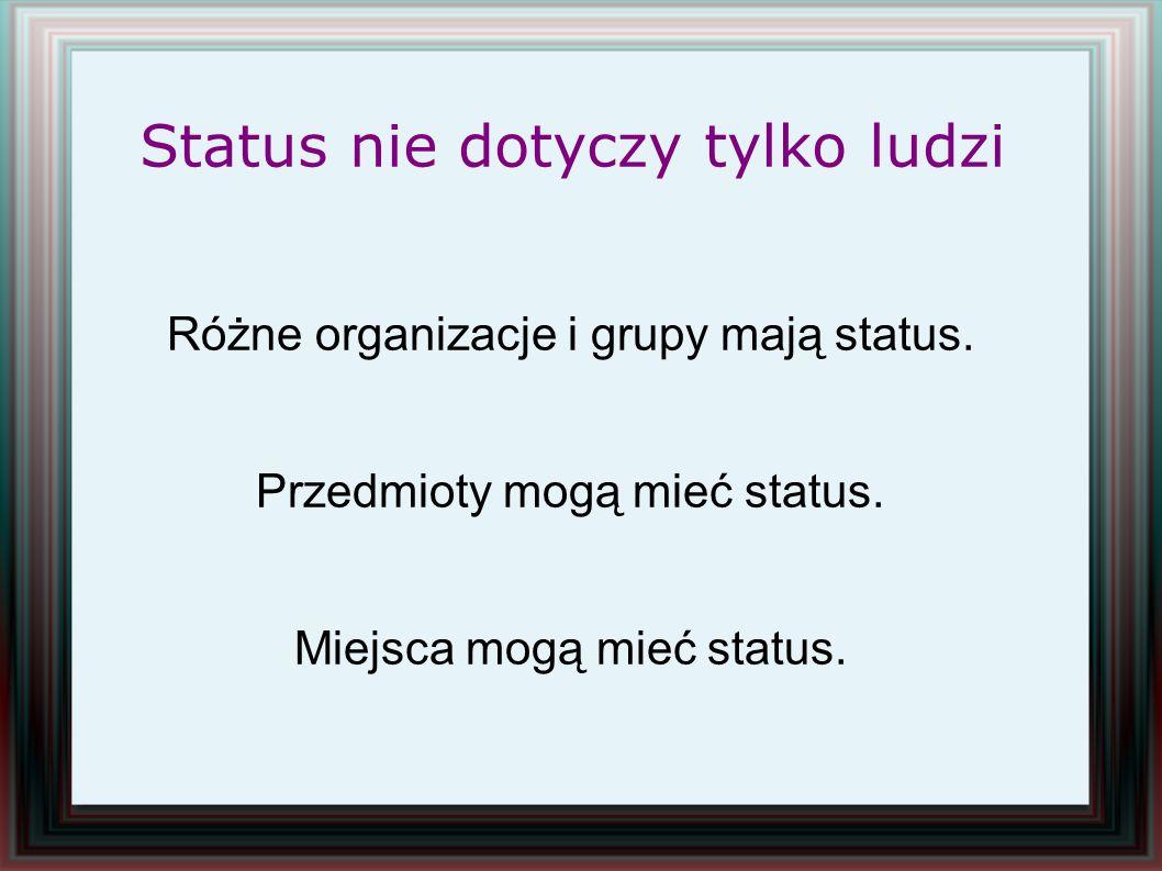 Status nie dotyczy tylko ludzi Różne organizacje i grupy mają status. Przedmioty mogą mieć status. Miejsca mogą mieć status.