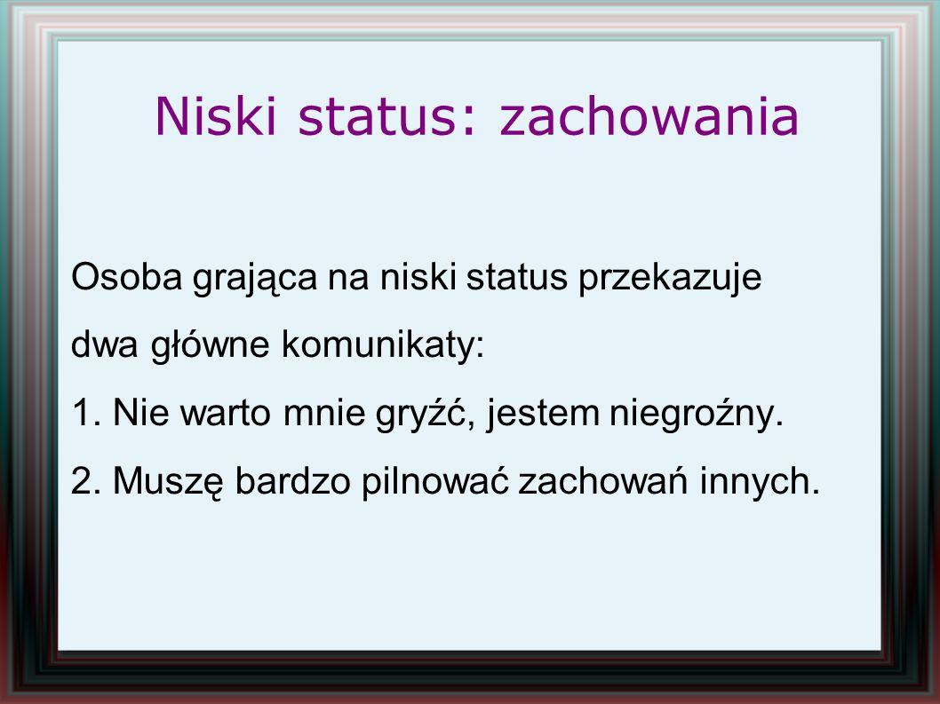 Niski status: zachowania Osoba grająca na niski status przekazuje dwa główne komunikaty: 1. Nie warto mnie gryźć, jestem niegroźny. 2. Muszę bardzo pi