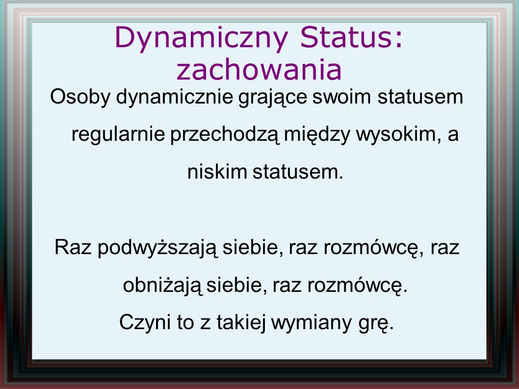 Dynamiczny Status: zachowania Osoby dynamicznie grające swoim statusem regularnie przechodzą między wysokim, a niskim statusem. Raz podwyższają siebie