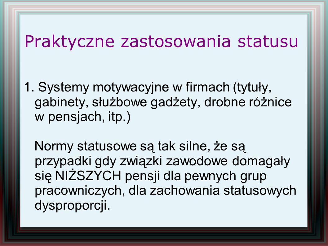 Praktyczne zastosowania statusu 1. Systemy motywacyjne w firmach (tytuły, gabinety, służbowe gadżety, drobne różnice w pensjach, itp.) Normy statusowe