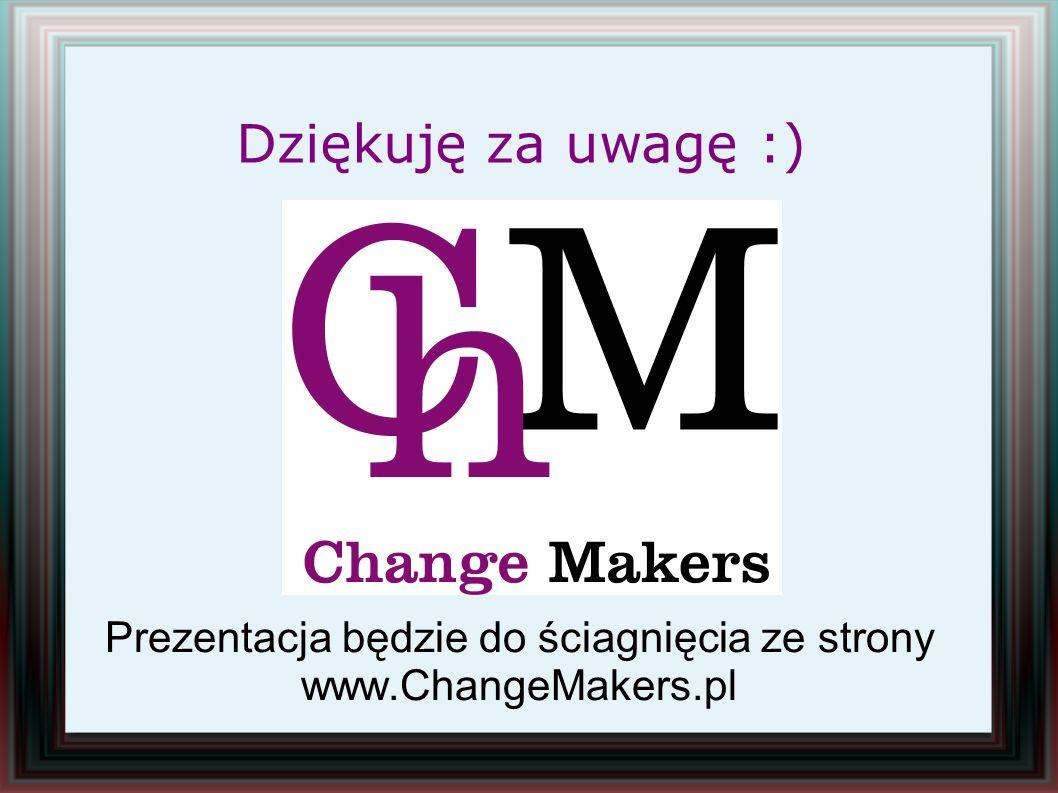 Prezentacja będzie do ściagnięcia ze strony www.ChangeMakers.pl Dziękuję za uwagę :)