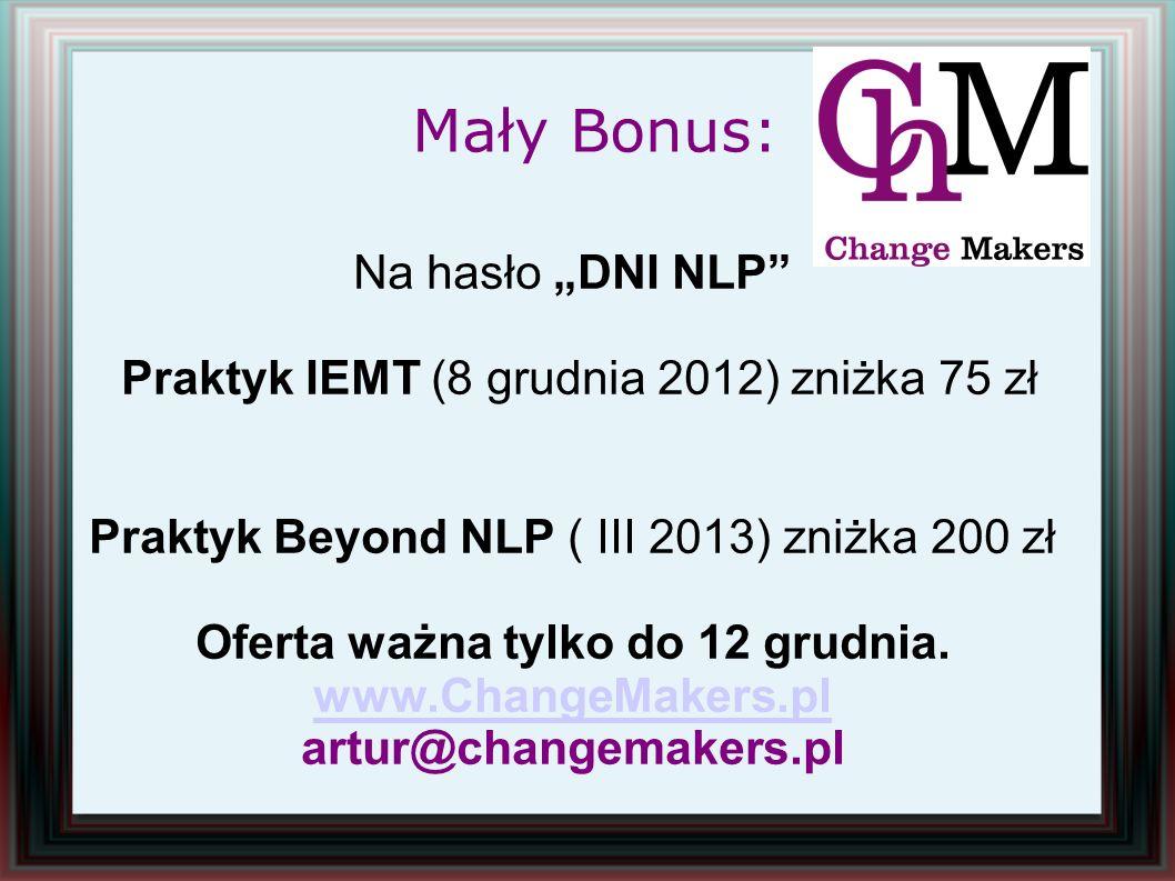 Na hasło DNI NLP Praktyk IEMT (8 grudnia 2012) zniżka 75 zł Praktyk Beyond NLP ( III 2013) zniżka 200 zł Oferta ważna tylko do 12 grudnia. www.ChangeM