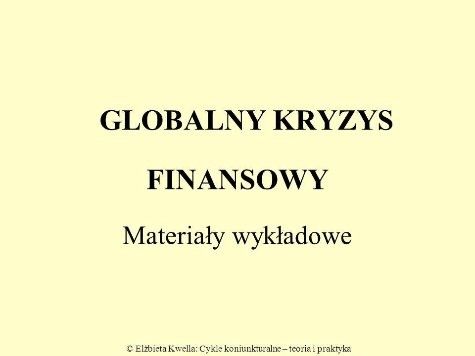 © Elżbieta Kwella: Cykle koniunkturalne – teoria i praktyka GLOBALNY KRYZYS FINANSOWY Materiały wykładowe