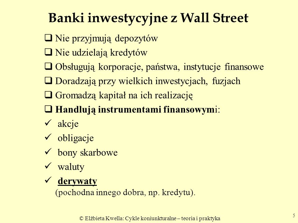 © Elżbieta Kwella: Cykle koniunkturalne – teoria i praktyka Banki inwestycyjne z Wall Street Nie przyjmują depozytów Nie udzielają kredytów Obsługują korporacje, państwa, instytucje finansowe Doradzają przy wielkich inwestycjach, fuzjach Gromadzą kapitał na ich realizację Handlują instrumentami finansowymi: akcje obligacje bony skarbowe waluty derywaty (pochodna innego dobra, np.