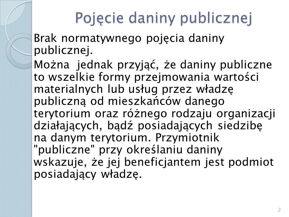 Pojęcie daniny publicznej Brak normatywnego pojęcia daniny publicznej. Można jednak przyjąć, że daniny publiczne to wszelkie formy przejmowania wartoś