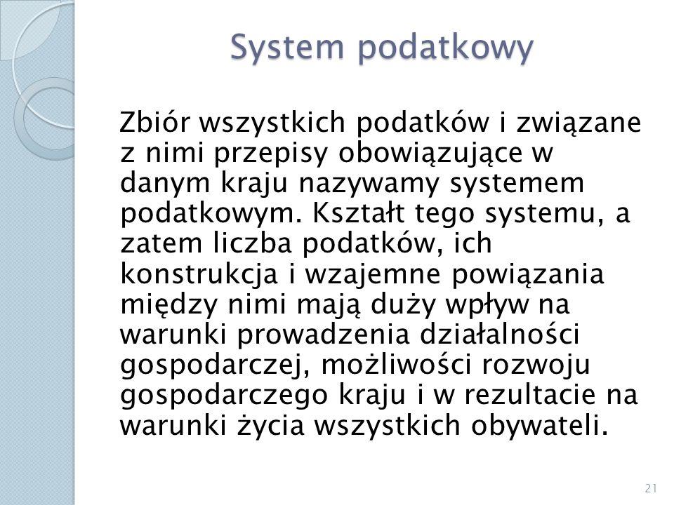 System podatkowy Zbiór wszystkich podatków i związane z nimi przepisy obowiązujące w danym kraju nazywamy systemem podatkowym. Kształt tego systemu, a