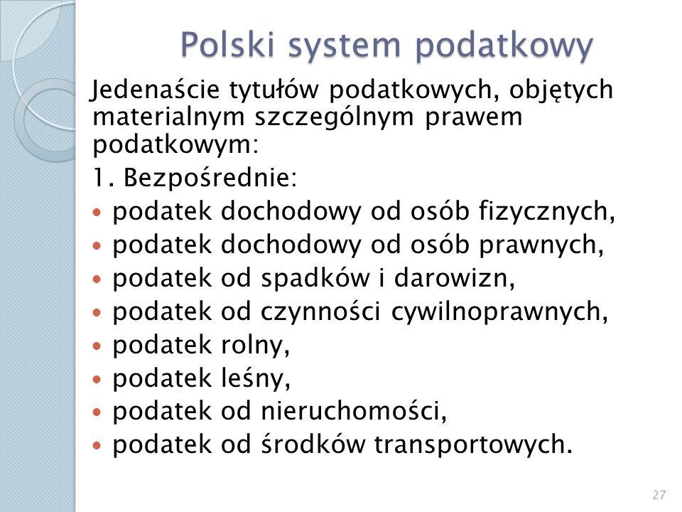 Polski system podatkowy Jedenaście tytułów podatkowych, objętych materialnym szczególnym prawem podatkowym: 1. Bezpośrednie: podatek dochodowy od osób