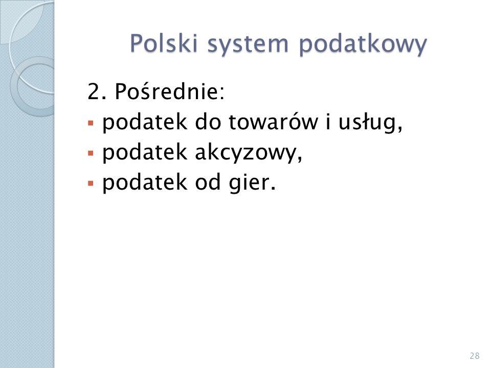Polski system podatkowy 2. Pośrednie: podatek do towarów i usług, podatek akcyzowy, podatek od gier. 28