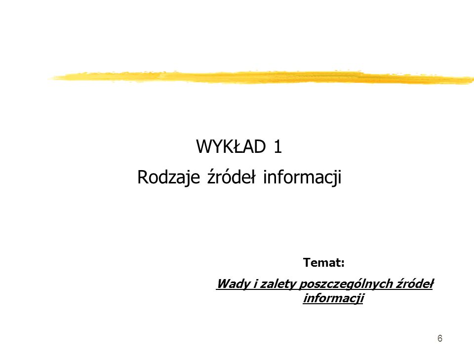 6 WYKŁAD 1 Rodzaje źródeł informacji Temat: Wady i zalety poszczególnych źródeł informacji