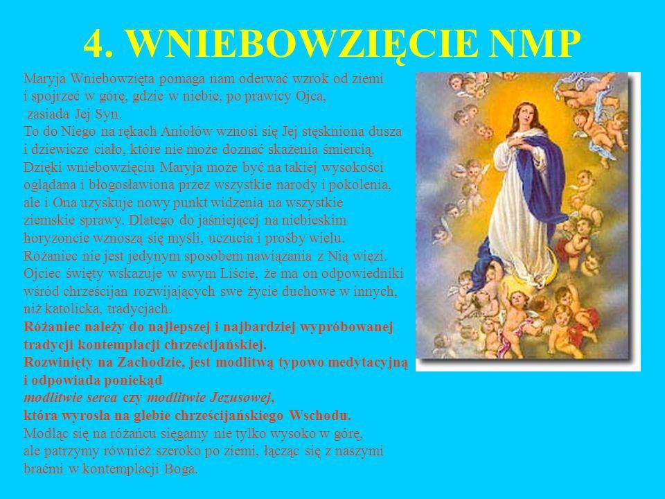 4. WNIEBOWZIĘCIE NMP Maryja Wniebowzięta pomaga nam oderwać wzrok od ziemi i spojrzeć w górę, gdzie w niebie, po prawicy Ojca, zasiada Jej Syn. To do