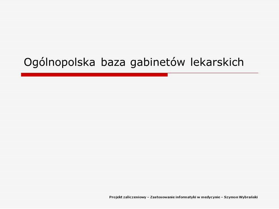 Ogólnopolska baza gabinetów lekarskich Projekt zaliczeniowy – Zastosowanie informatyki w medycynie – Szymon Wybrański