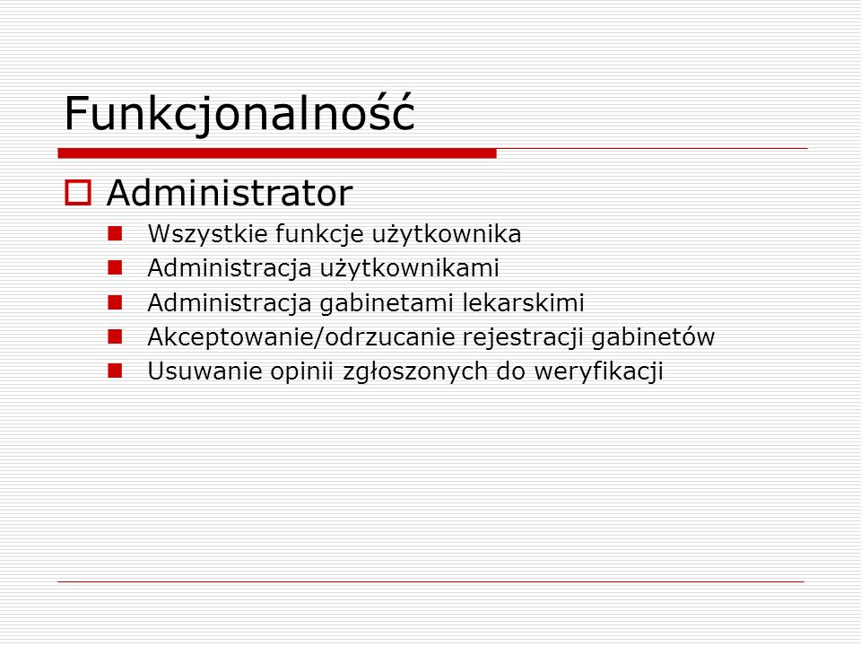 Funkcjonalność Administrator Wszystkie funkcje użytkownika Administracja użytkownikami Administracja gabinetami lekarskimi Akceptowanie/odrzucanie rejestracji gabinetów Usuwanie opinii zgłoszonych do weryfikacji