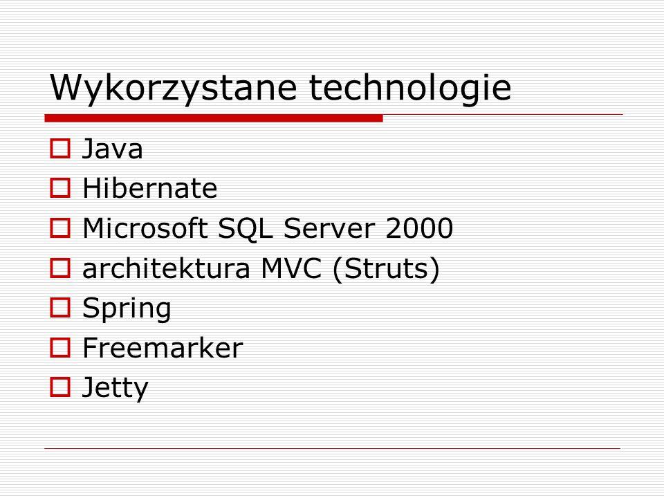 Wykorzystane technologie Java Hibernate Microsoft SQL Server 2000 architektura MVC (Struts) Spring Freemarker Jetty