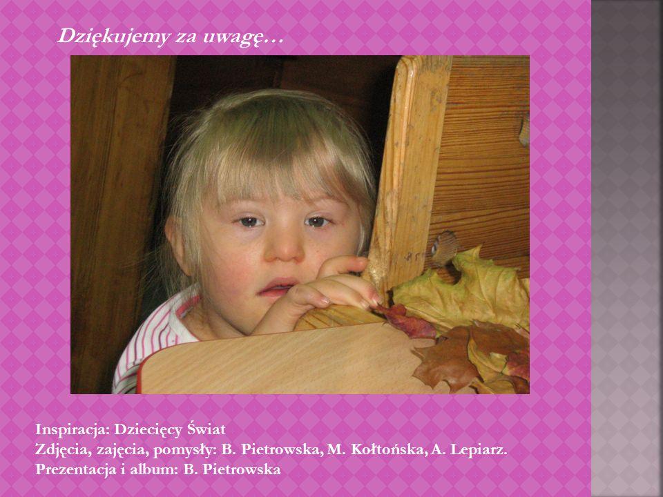 Dziękujemy za uwagę… Inspiracja: Dziecięcy Świat Zdjęcia, zajęcia, pomysły: B. Pietrowska, M. Kołtońska, A. Lepiarz. Prezentacja i album: B. Pietrowsk