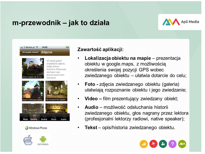 m-przewodnik – jak to działa Zawartość aplikacji: Lokalizacja obiektu na mapie – prezentacja obiektu w google.maps, z możliwością określenia swojej pozycji GPS wobec zwiedzanego obiektu – ułatwia dotarcie do celu; Foto - zdjęcia zwiedzanego obiektu (galeria) ułatwiają rozpoznanie obiektu i jego zwiedzanie; Video – film prezentujący zwiedzany obiekt; Audio – możliwość odsłuchania historii zwiedzanego obiektu, głos nagrany przez lektora (profesjonalni lektorzy radiowi, native speaker); Tekst – opis/historia zwiedzanego obiektu.