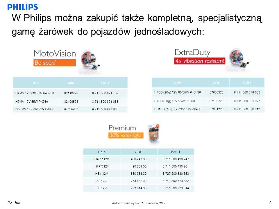 Poufne Automotive Lighting, 10 czerwca, 2006 W Philips można zakupić także kompletną, specjalistyczną gamę żarówek do pojazdów jednośladowych: 6 OpisGOCEAN 1 H4PR 12V490 247 308 711 500 490 247 H7PR 12V490 261 308 711 500 490 261 HS1 12V530 353 308 727 900 530 353 S2 12V773 852 308 711 500 773 852 S3 12V773 814 308 711 500 773 814 OpisGOCEAN 1 H4MV 12V 60/55W P43t-38821102288 711 500 821 102 H7MV 12V 55W PX26d821065288 711 500 821 065 HS1MV 12V 35/35W PX43t878960288 711 500 878 960 OpisGOCEAN 1 H4ED (20g) 12V 60/55W P43t-38878663288 711 500 878 663 H7ED (20g) 12V 55W PX26d821027288 711 500 821 027 HS1ED (10g) 12V 35/35W PX43t876812288 711 500 876 812