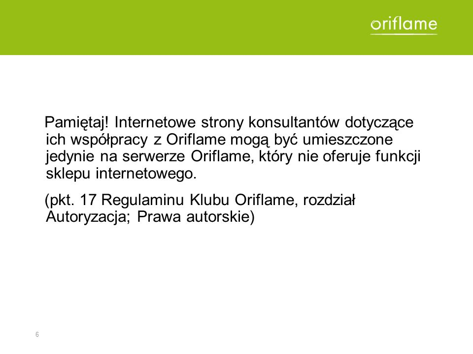 6 Pamiętaj! Internetowe strony konsultantów dotyczące ich współpracy z Oriflame mogą być umieszczone jedynie na serwerze Oriflame, który nie oferuje f