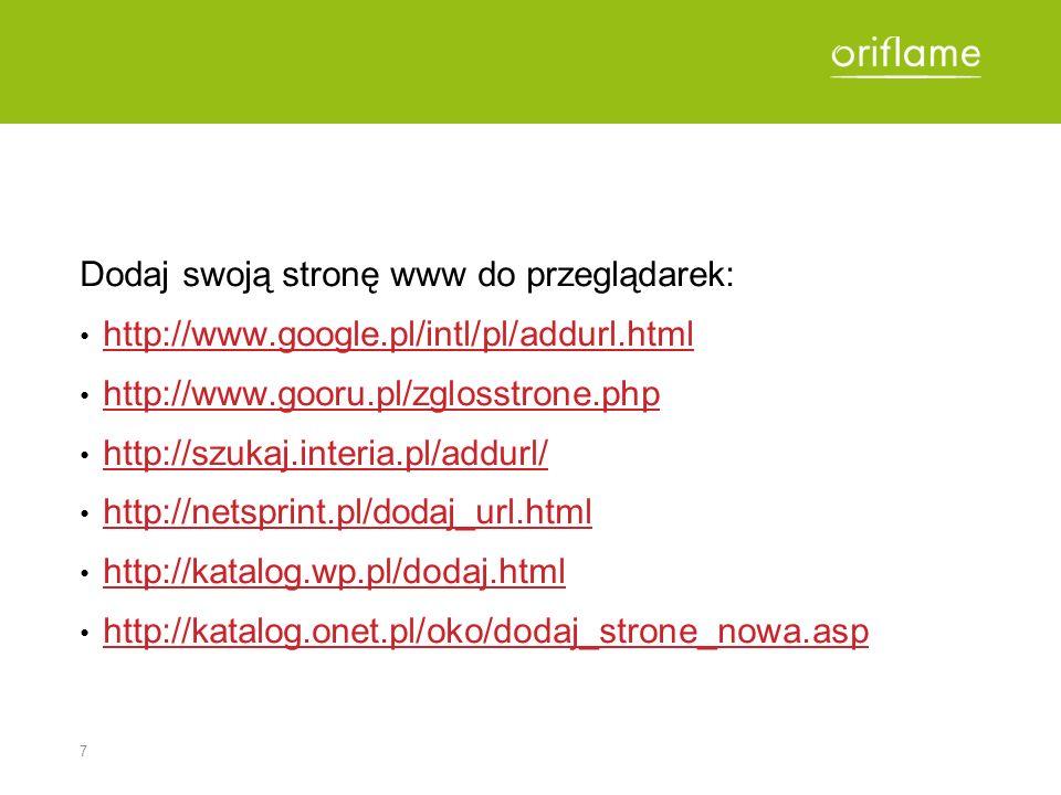 7 Dodaj swoją stronę www do przeglądarek: http://www.google.pl/intl/pl/addurl.html http://www.gooru.pl/zglosstrone.php http://szukaj.interia.pl/addurl