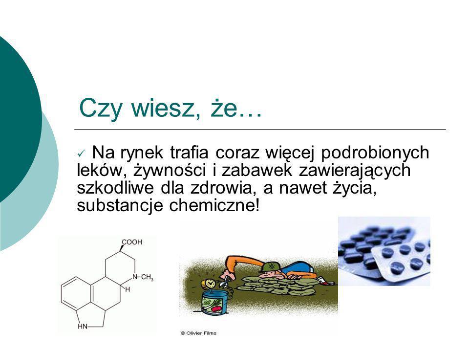 Czy wiesz, że… Na rynek trafia coraz więcej podrobionych leków, żywności i zabawek zawierających szkodliwe dla zdrowia, a nawet życia, substancje chem