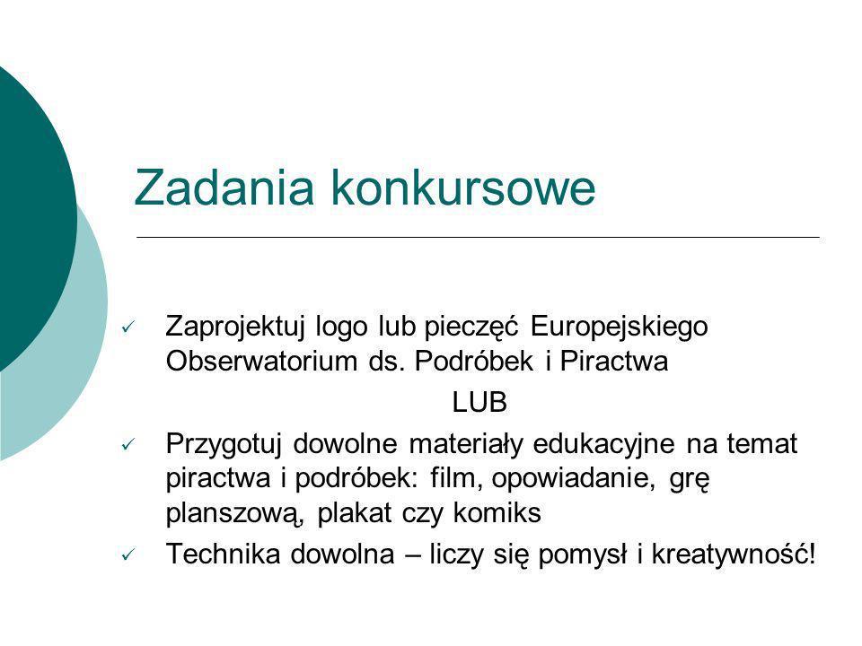 Zadania konkursowe Zaprojektuj logo lub pieczęć Europejskiego Obserwatorium ds. Podróbek i Piractwa LUB Przygotuj dowolne materiały edukacyjne na tema