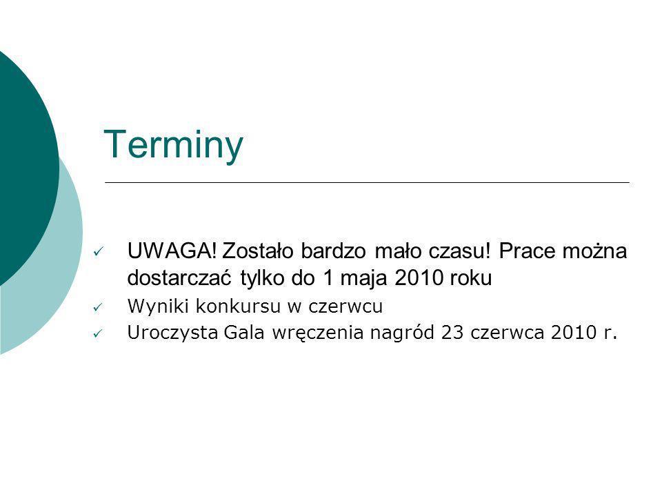 Terminy UWAGA! Zostało bardzo mało czasu! Prace można dostarczać tylko do 1 maja 2010 roku Wyniki konkursu w czerwcu Uroczysta Gala wręczenia nagród 2
