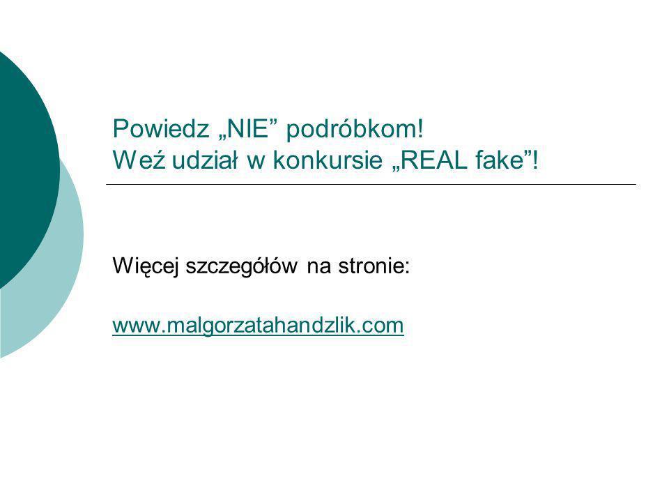 Powiedz NIE podróbkom! Weź udział w konkursie REAL fake! Więcej szczegółów na stronie: www.malgorzatahandzlik.com