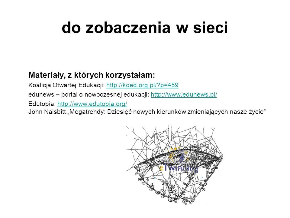 do zobaczenia w sieci Materiały, z których korzystałam: Koalicja Otwartej Edukacji: http://koed.org.pl/?p=459http://koed.org.pl/?p=459 edunews – portal o nowoczesnej edukacji: http://www.edunews.pl/http://www.edunews.pl/ Edutopia: http://www.edutopia.org/ John Naisbitt Megatrendy: Dziesięć nowych kierunków zmieniających nasze życiehttp://www.edutopia.org/
