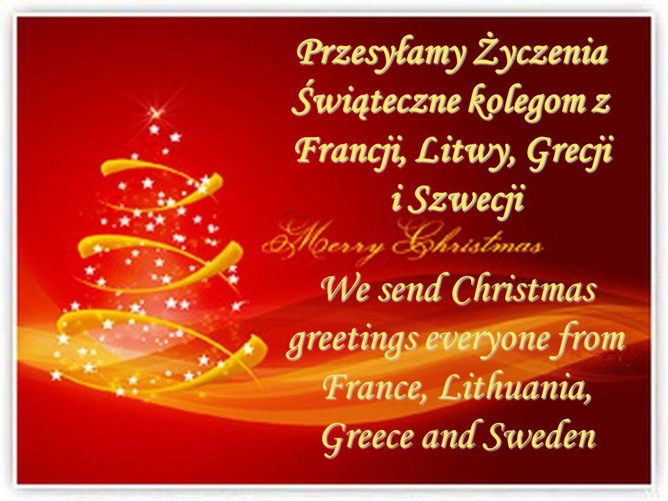 We send Christmas greetings everyone from France, Lithuania, Greece and Sweden Przesyłamy Życzenia Świąteczne kolegom z Francji, Litwy, Grecji i Szwec