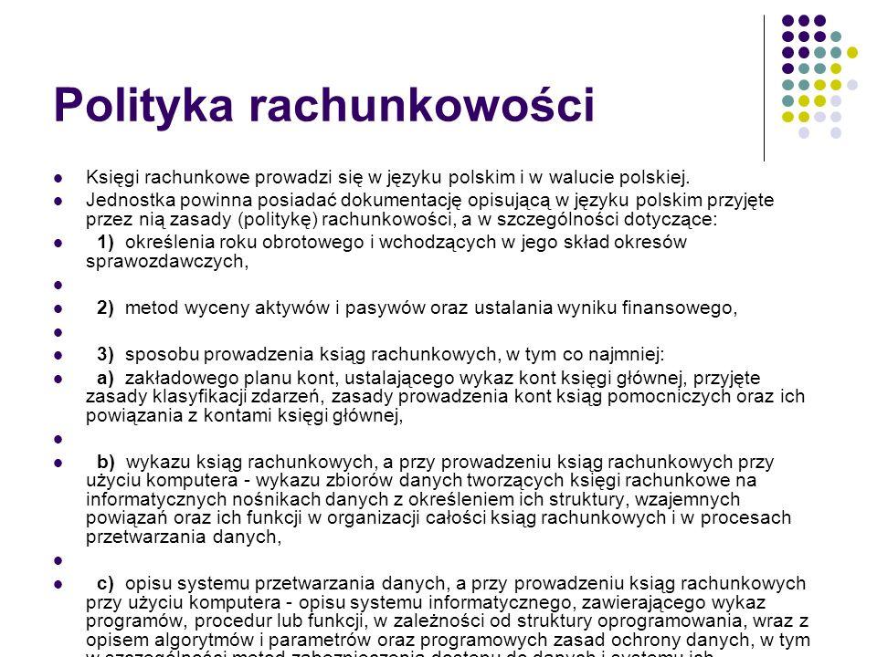 Polityka rachunkowości Księgi rachunkowe prowadzi się w języku polskim i w walucie polskiej. Jednostka powinna posiadać dokumentację opisującą w język