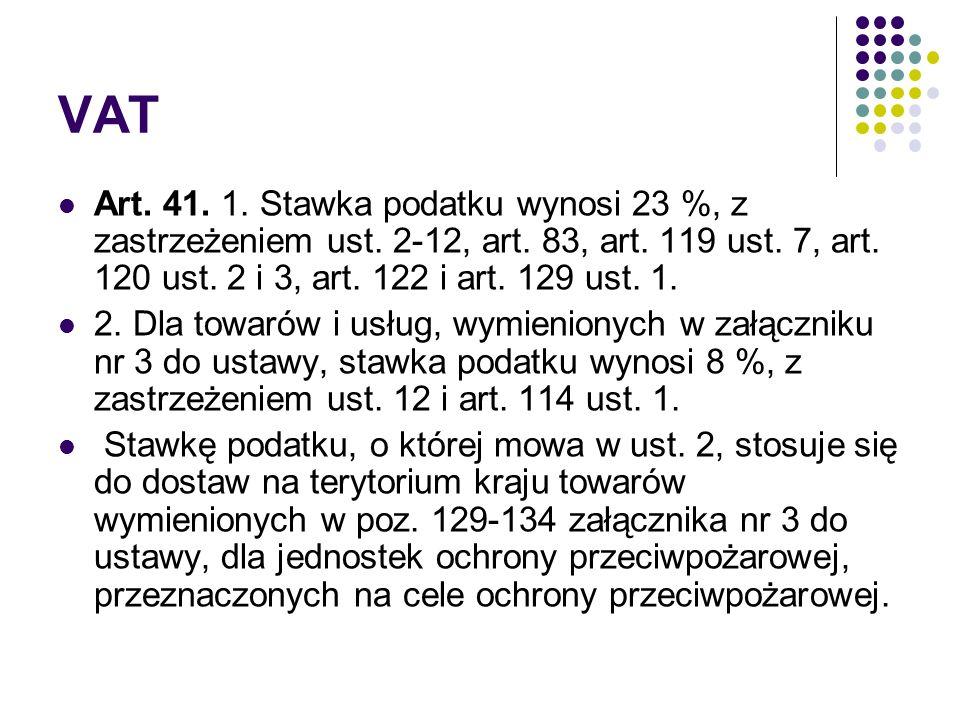 VAT Art. 41. 1. Stawka podatku wynosi 23 %, z zastrzeżeniem ust. 2-12, art. 83, art. 119 ust. 7, art. 120 ust. 2 i 3, art. 122 i art. 129 ust. 1. 2. D