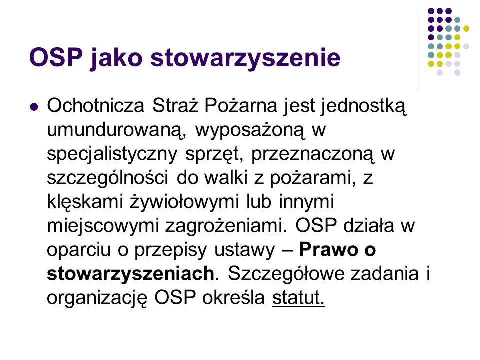 OSP jako stowarzyszenie Ochotnicza Straż Pożarna jest jednostką umundurowaną, wyposażoną w specjalistyczny sprzęt, przeznaczoną w szczególności do wal