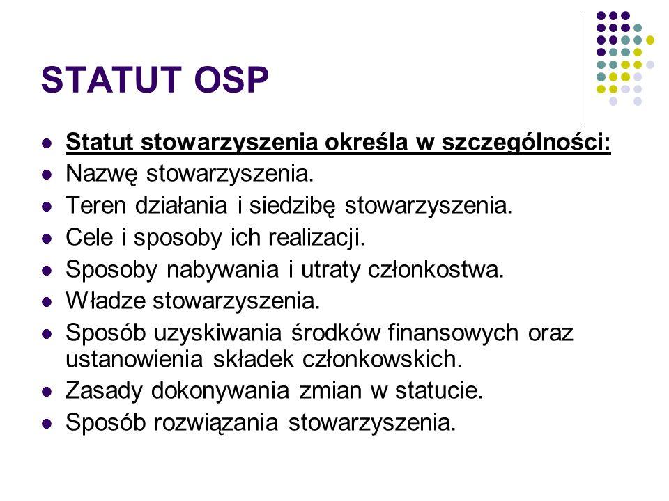STATUT OSP Statut stowarzyszenia określa w szczególności: Nazwę stowarzyszenia. Teren działania i siedzibę stowarzyszenia. Cele i sposoby ich realizac