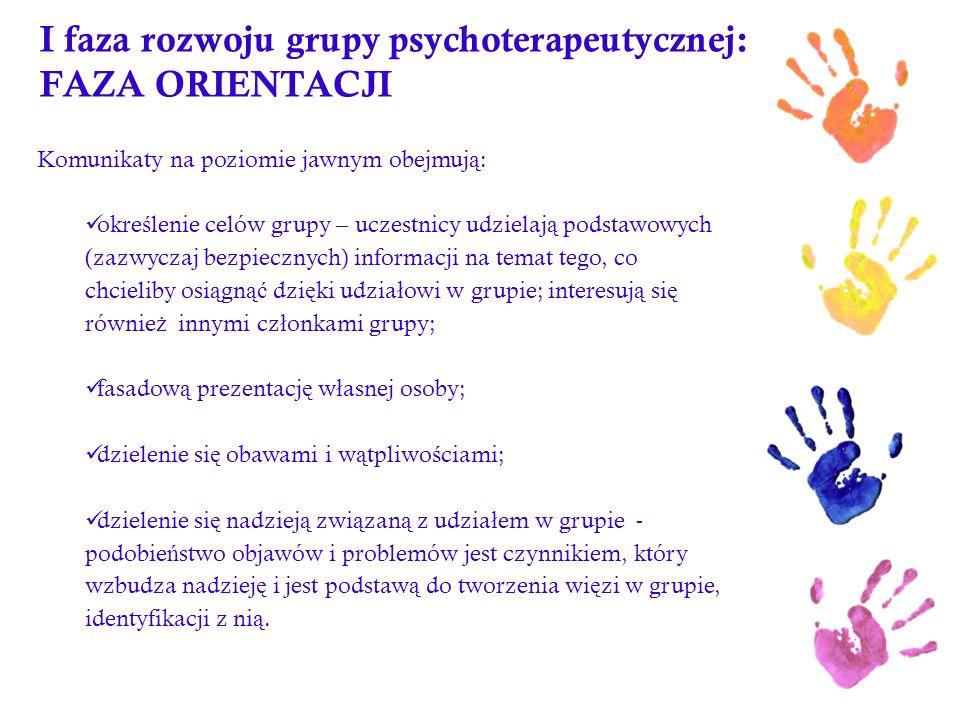 I faza rozwoju grupy psychoterapeutycznej: FAZA ORIENTACJI Komunikaty na poziomie jawnym obejmuj ą : okre ś lenie celów grupy – uczestnicy udzielaj ą