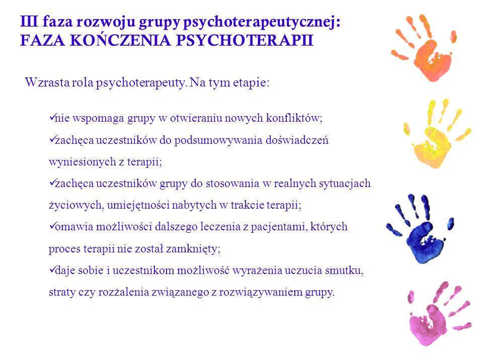 III faza rozwoju grupy psychoterapeutycznej: FAZA KO Ń CZENIA PSYCHOTERAPII Wzrasta rola psychoterapeuty. Na tym etapie: nie wspomaga grupy w otwieran